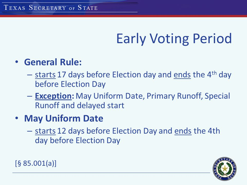 Early Voting Period General Rule: – starts 17 days before Election day and ends the 4 th day before Election Day – Exception: May Uniform Date, Primary Runoff, Special Runoff and delayed start May Uniform Date – starts 12 days before Election Day and ends the 4th day before Election Day [§ 85.001(a)]