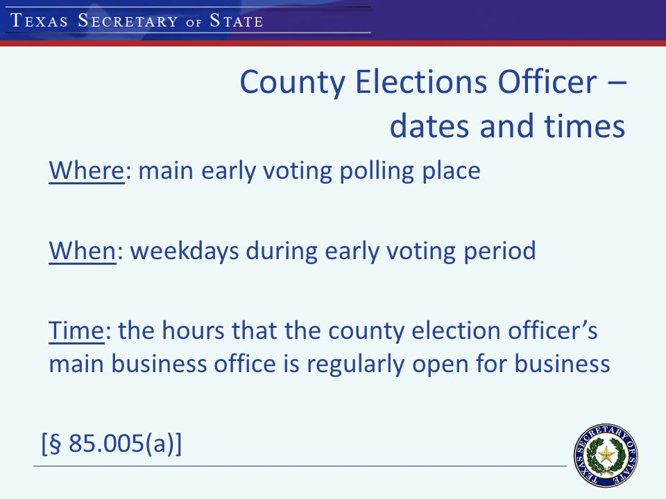 County Elections Officer – dates and times Where: main early voting polling place When: weekdays during early voting period Time: the hours that the county election officer's main business office is regularly open for business [§ 85.005(a)]
