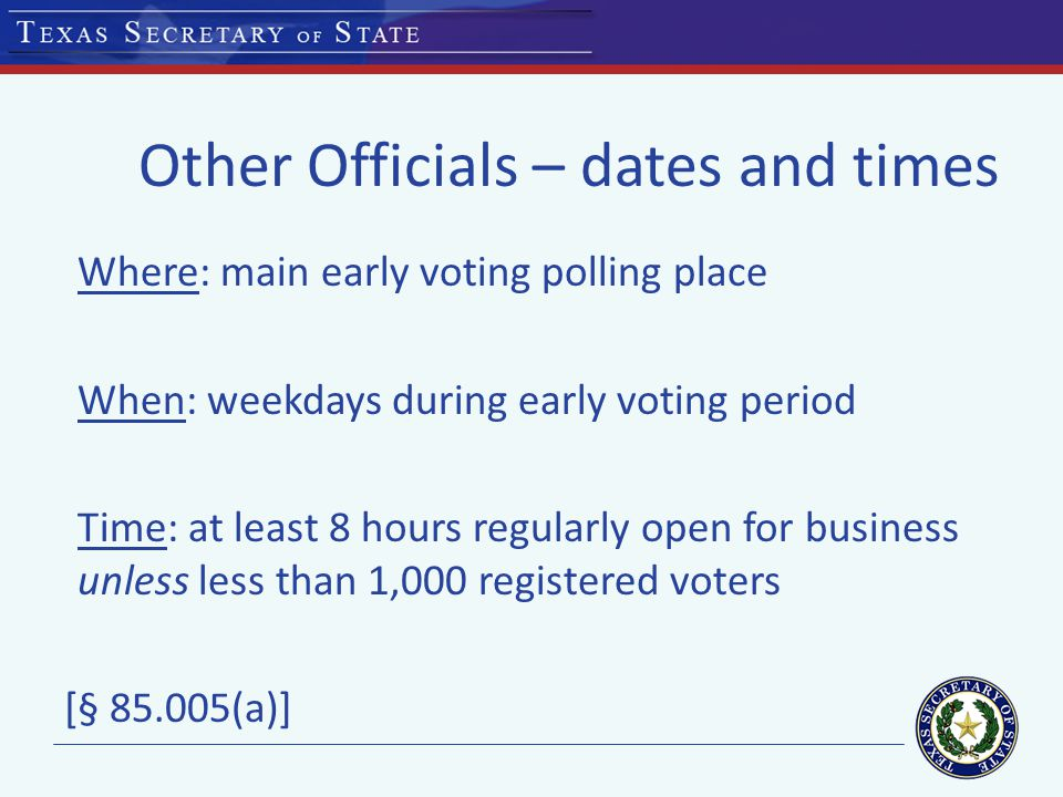 Other Officials – dates and times Where: main early voting polling place When: weekdays during early voting period Time: at least 8 hours regularly open for business unless less than 1,000 registered voters [§ 85.005(a)]