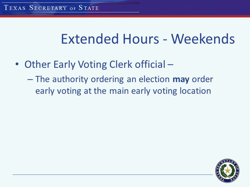Extended Hours - Weekends Other Early Voting Clerk official – – The authority ordering an election may order early voting at the main early voting location