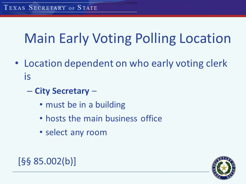 Main Early Voting Polling Location Location dependent on who early voting clerk is – City Secretary – must be in a building hosts the main business office select any room [§§ 85.002(b)]