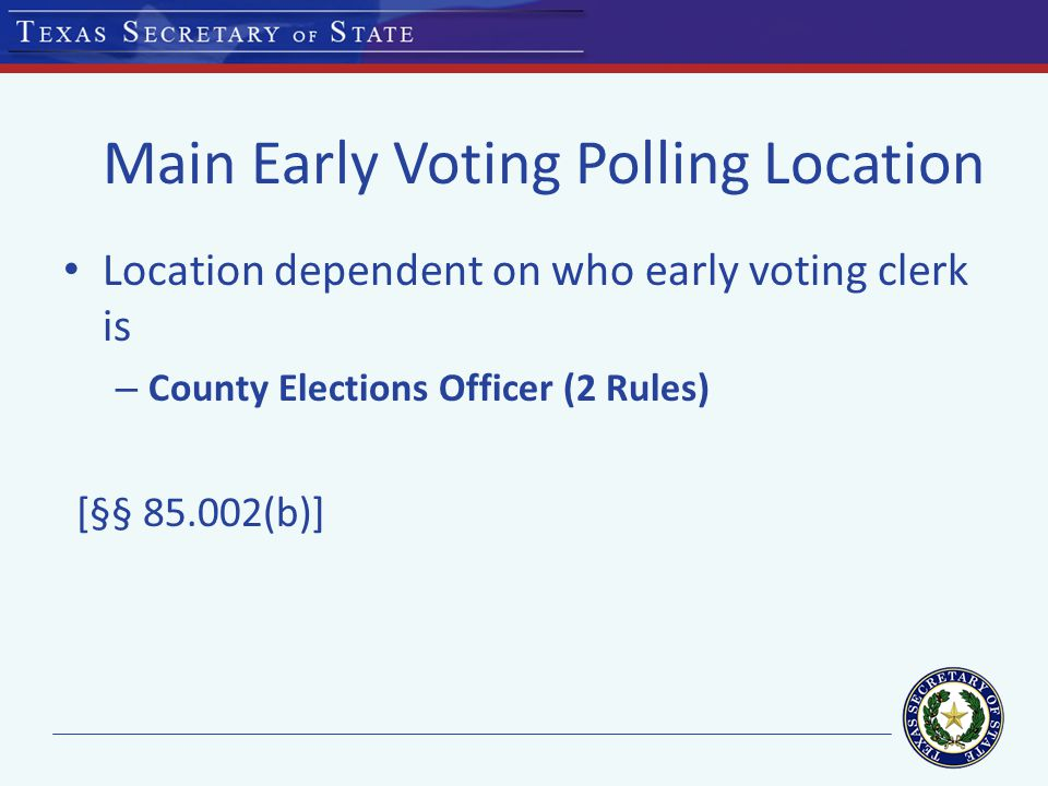 Main Early Voting Polling Location Location dependent on who early voting clerk is – County Elections Officer (2 Rules) [§§ 85.002(b)]