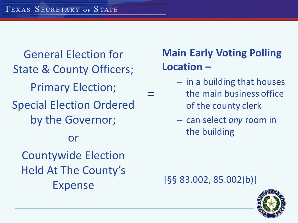 General Election for State & County Officers; Primary Election; Special Election Ordered by the Governor; or Countywide Election Held At The County's Expense Main Early Voting Polling Location – – in a building that houses the main business office of the county clerk – can select any room in the building [§§ 83.002, 85.002(b)] =