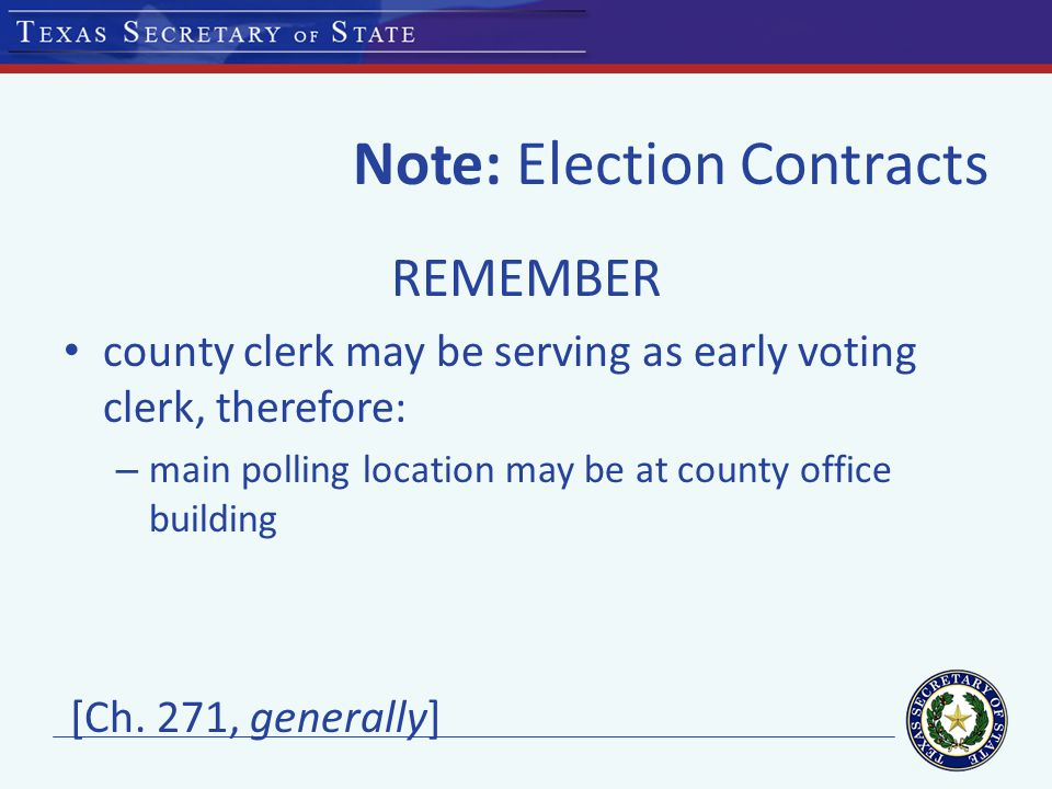 Note: Election Contracts REMEMBER county clerk may be serving as early voting clerk, therefore: – main polling location may be at county office building [Ch.