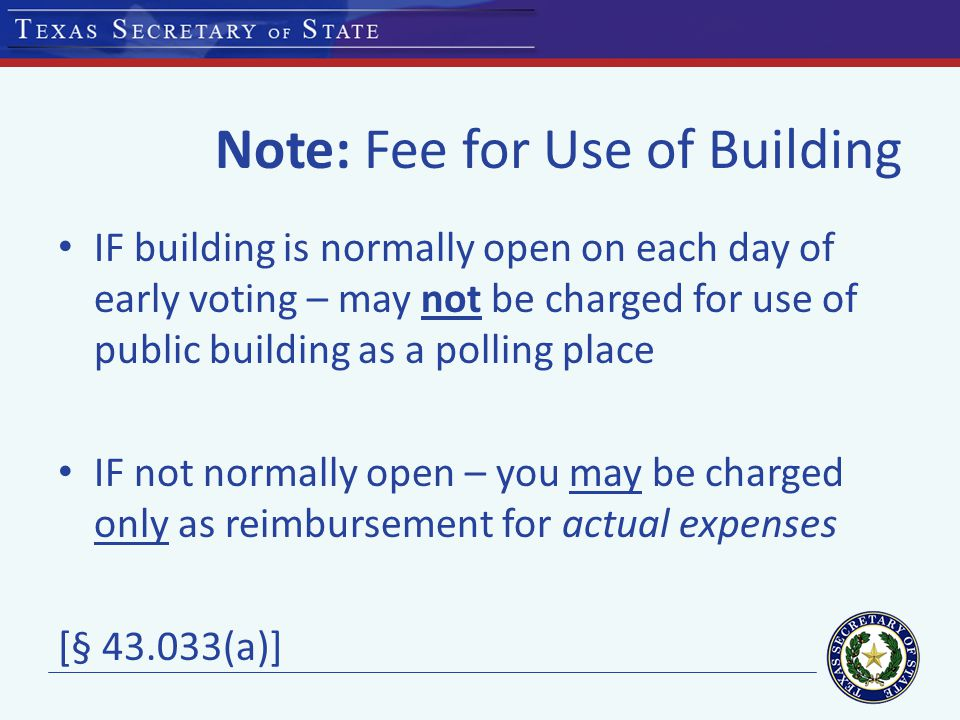 Note: Fee for Use of Building IF building is normally open on each day of early voting – may not be charged for use of public building as a polling place IF not normally open – you may be charged only as reimbursement for actual expenses [§ 43.033(a)]