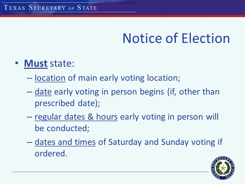 Notice of Election Must state: – location of main early voting location; – date early voting in person begins (if, other than prescribed date); – regular dates & hours early voting in person will be conducted; – dates and times of Saturday and Sunday voting if ordered.