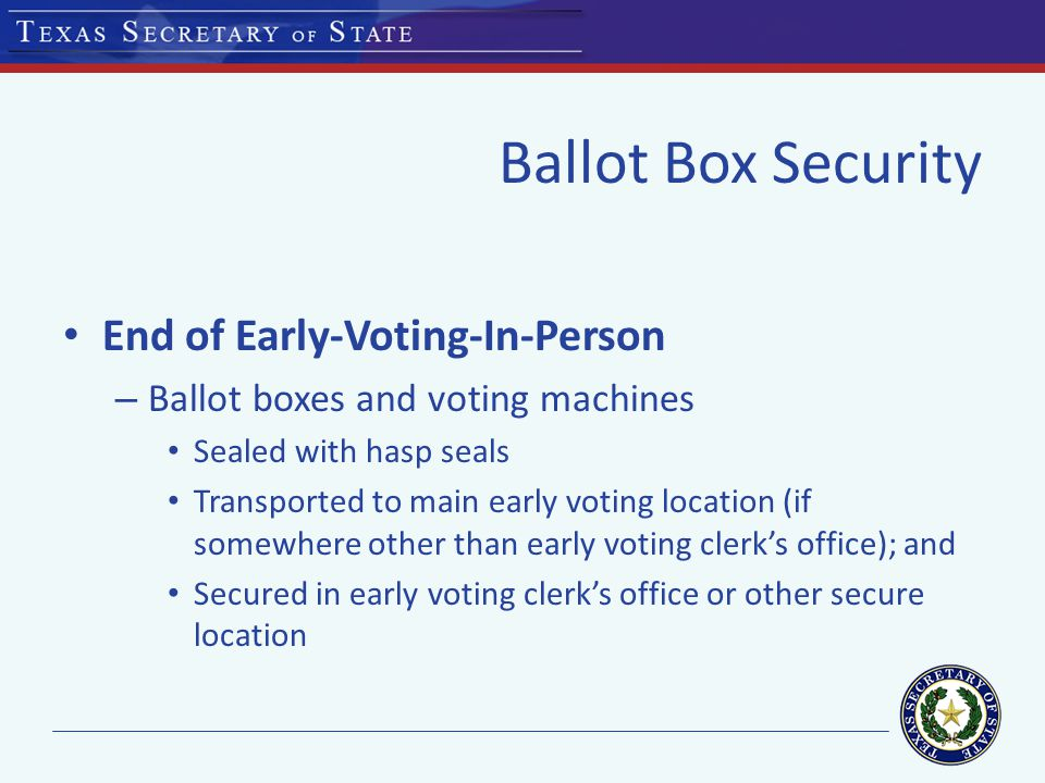 Ballot Box Security End of Early-Voting-In-Person – Ballot boxes and voting machines Sealed with hasp seals Transported to main early voting location (if somewhere other than early voting clerk's office); and Secured in early voting clerk's office or other secure location