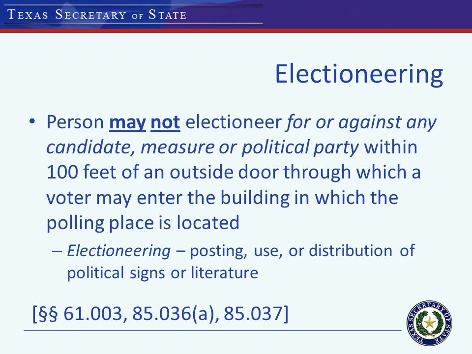 Electioneering Person may not electioneer for or against any candidate, measure or political party within 100 feet of an outside door through which a voter may enter the building in which the polling place is located – Electioneering – posting, use, or distribution of political signs or literature [§§ 61.003, 85.036(a), 85.037]