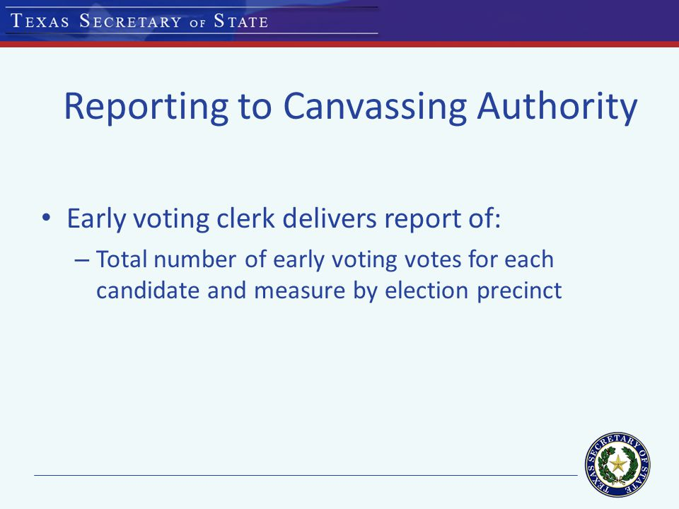 Reporting to Canvassing Authority Early voting clerk delivers report of: – Total number of early voting votes for each candidate and measure by election precinct