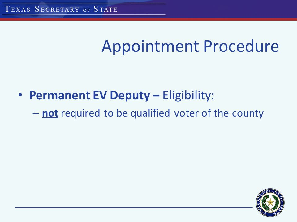Appointment Procedure Permanent EV Deputy – Eligibility: – not required to be qualified voter of the county