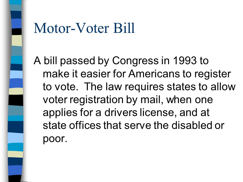 Motor-Voter Bill A bill passed by Congress in 1993 to make it easier for Americans to register to vote.