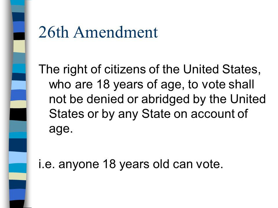 26th Amendment The right of citizens of the United States, who are 18 years of age, to vote shall not be denied or abridged by the United States or by any State on account of age.
