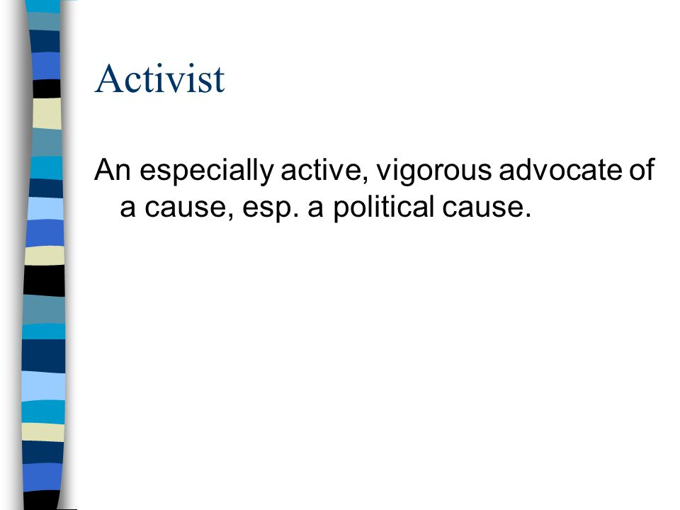 Activist An especially active, vigorous advocate of a cause, esp. a political cause.