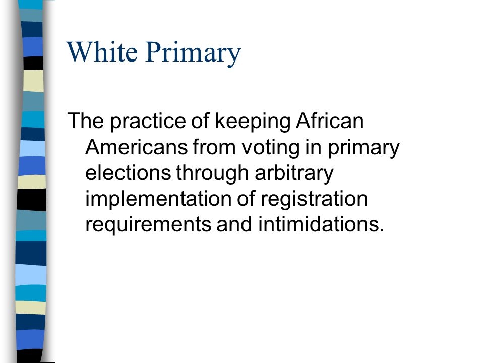 White Primary The practice of keeping African Americans from voting in primary elections through arbitrary implementation of registration requirements and intimidations.