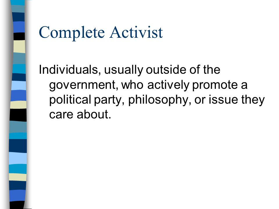 Complete Activist Individuals, usually outside of the government, who actively promote a political party, philosophy, or issue they care about.