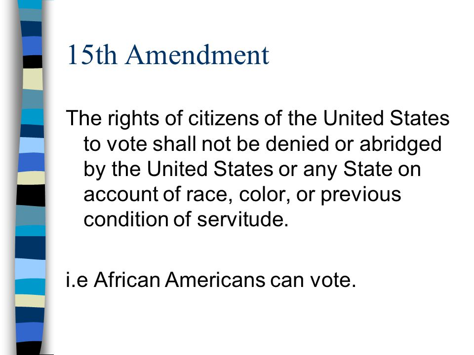 15th Amendment The rights of citizens of the United States to vote shall not be denied or abridged by the United States or any State on account of race, color, or previous condition of servitude.