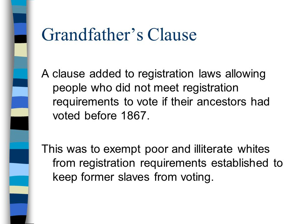 Grandfather's Clause A clause added to registration laws allowing people who did not meet registration requirements to vote if their ancestors had voted before 1867.