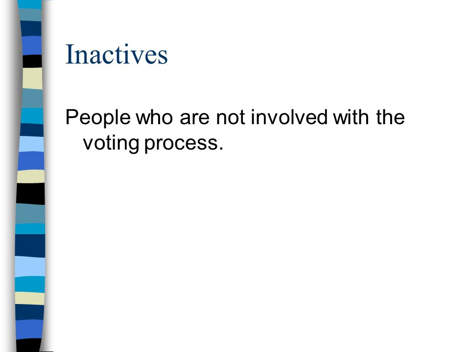 Inactives People who are not involved with the voting process.