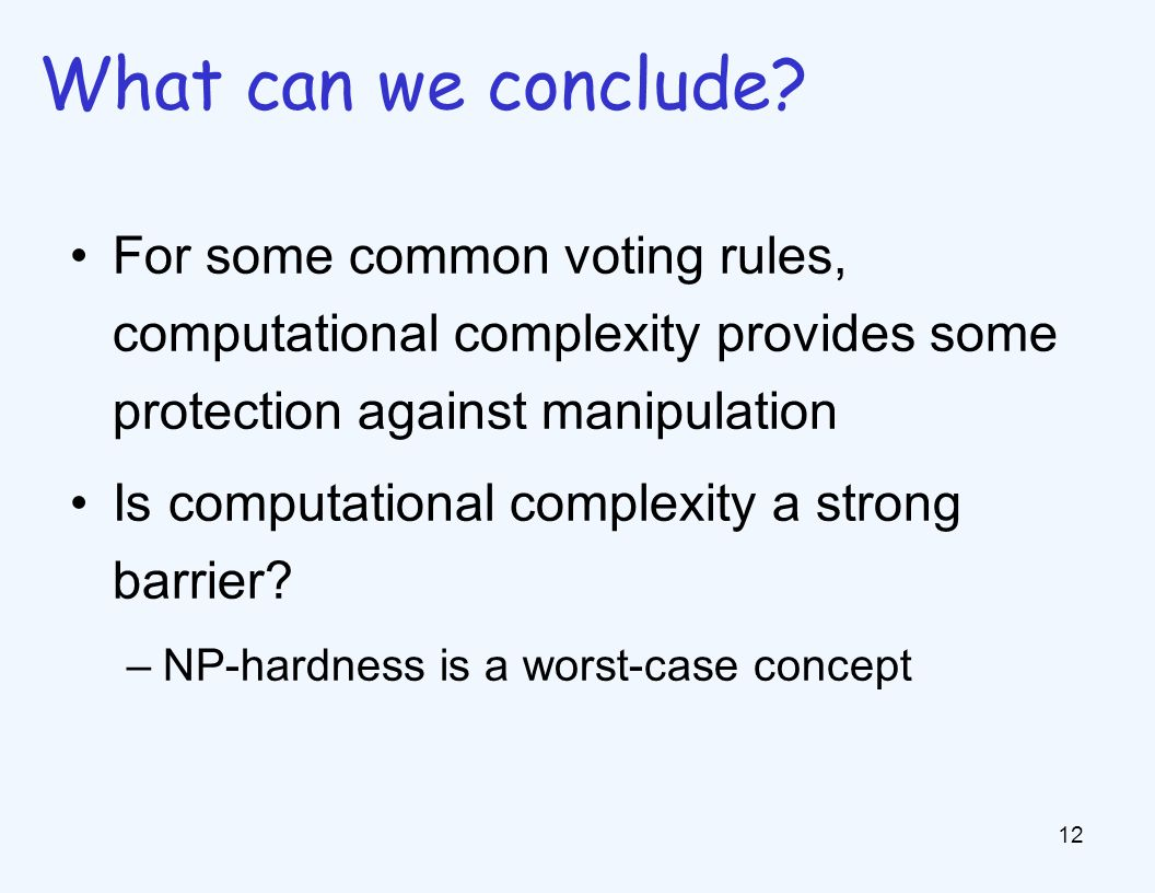 For some common voting rules, computational complexity provides some protection against manipulation Is computational complexity a strong barrier.