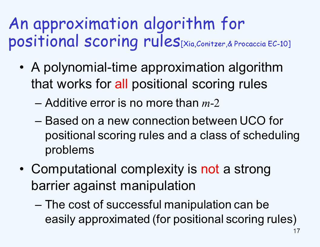 A polynomial-time approximation algorithm that works for all positional scoring rules –Additive error is no more than m-2 –Based on a new connection between UCO for positional scoring rules and a class of scheduling problems Computational complexity is not a strong barrier against manipulation –The cost of successful manipulation can be easily approximated (for positional scoring rules) 17 An approximation algorithm for positional scoring rules [Xia,Conitzer,& Procaccia EC-10]
