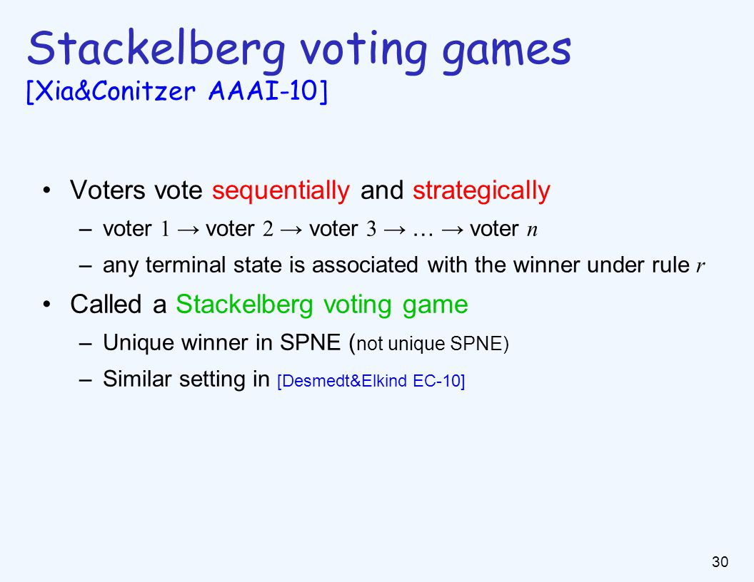 30 Stackelberg voting games [Xia&Conitzer AAAI-10] Voters vote sequentially and strategically –voter 1 → voter 2 → voter 3 → … → voter n –any terminal state is associated with the winner under rule r Called a Stackelberg voting game –Unique winner in SPNE ( not unique SPNE) –Similar setting in [Desmedt&Elkind EC-10]