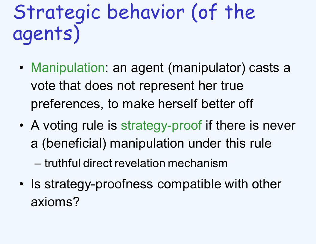 Strategic behavior (of the agents) Manipulation: an agent (manipulator) casts a vote that does not represent her true preferences, to make herself better off A voting rule is strategy-proof if there is never a (beneficial) manipulation under this rule –truthful direct revelation mechanism Is strategy-proofness compatible with other axioms