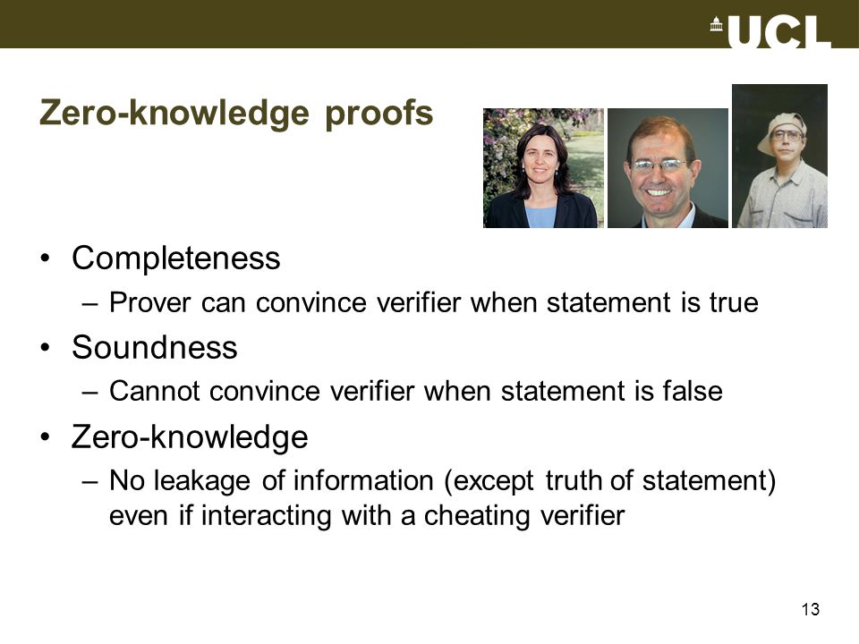 Zero-knowledge proofs Completeness –Prover can convince verifier when statement is true Soundness –Cannot convince verifier when statement is false Ze