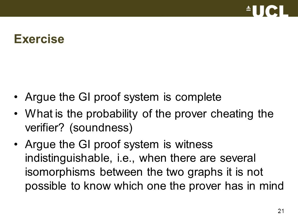 Exercise Argue the GI proof system is complete What is the probability of the prover cheating the verifier? (soundness) Argue the GI proof system is w