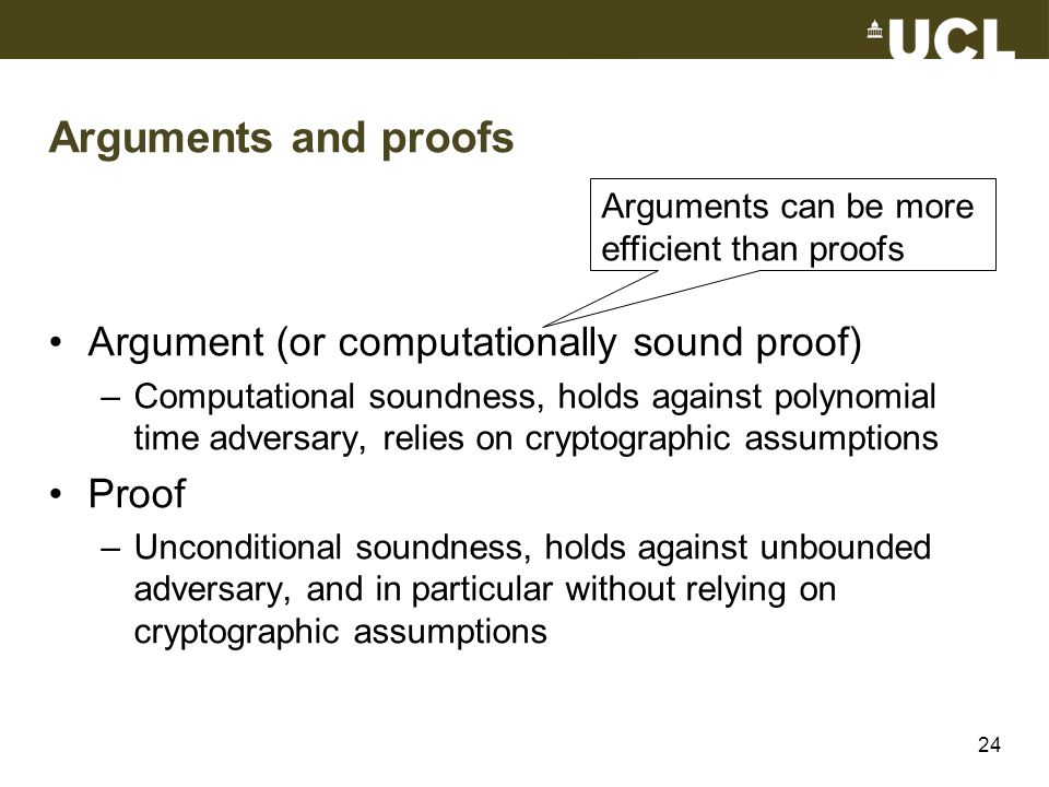 Arguments and proofs Argument (or computationally sound proof) –Computational soundness, holds against polynomial time adversary, relies on cryptograp