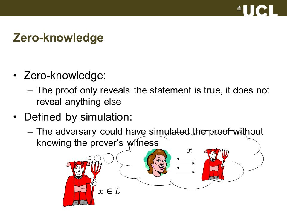 Zero-knowledge Zero-knowledge: –The proof only reveals the statement is true, it does not reveal anything else Defined by simulation: –The adversary could have simulated the proof without knowing the prover's witness