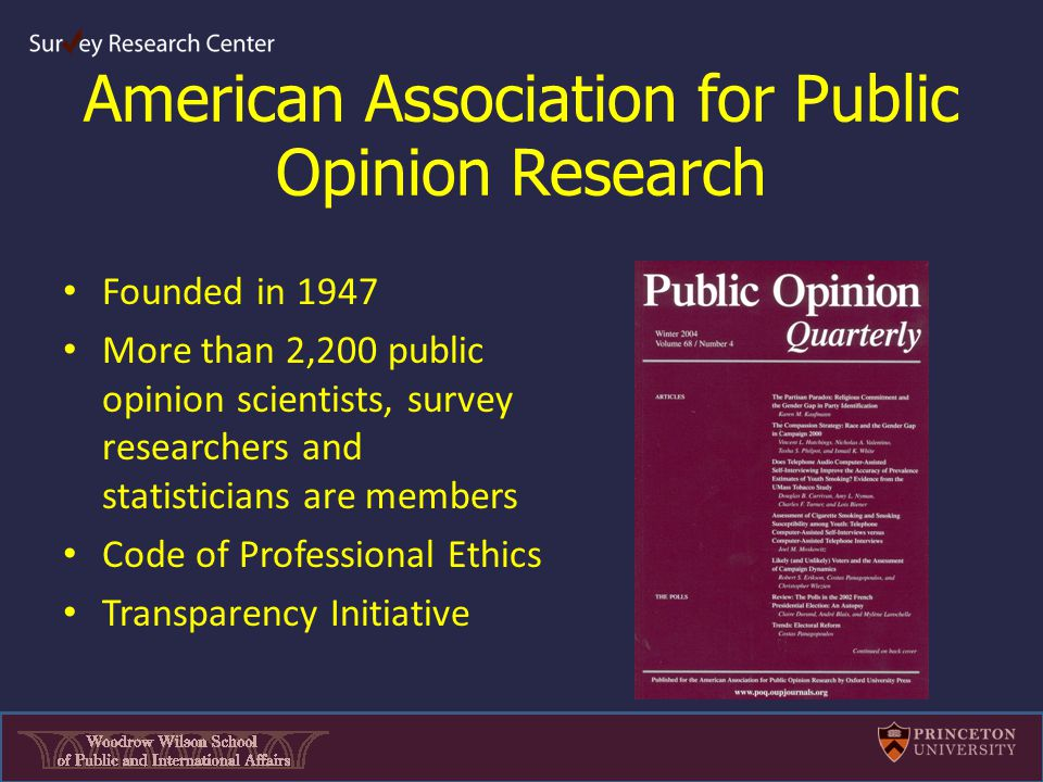 American Association for Public Opinion Research Founded in 1947 More than 2,200 public opinion scientists, survey researchers and statisticians are members Code of Professional Ethics Transparency Initiative