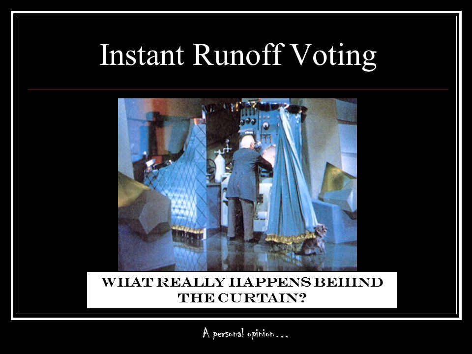 Instant Runoff Voting What really happens behind the curtain A personal opinion…