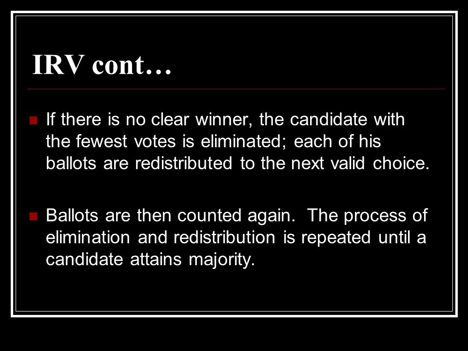 IRV cont… If there is no clear winner, the candidate with the fewest votes is eliminated; each of his ballots are redistributed to the next valid choice.