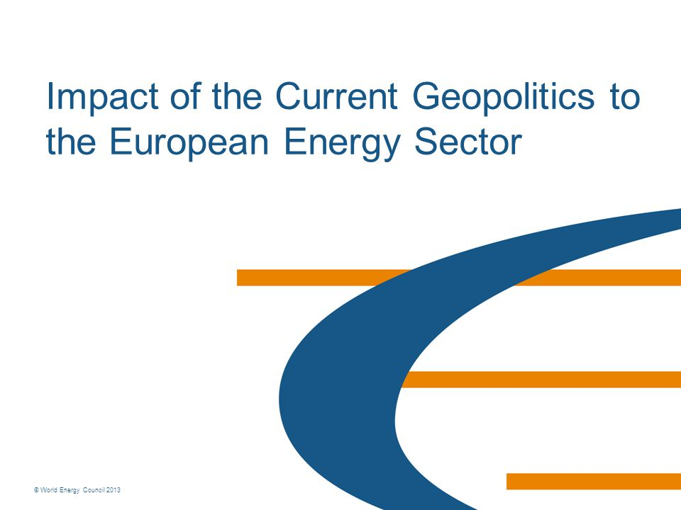 © World Energy Council 2013 Impact of the Current Geopolitics to the European Energy Sector