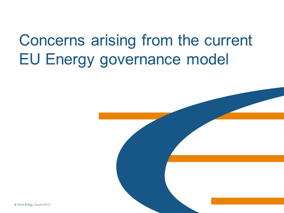 © World Energy Council 2013 Concerns arising from the current EU Energy governance model