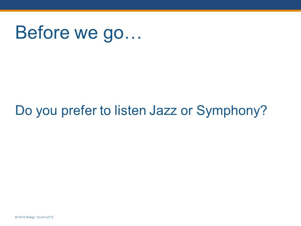 © World Energy Council 2013 Before we go… Do you prefer to listen Jazz or Symphony
