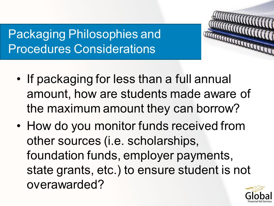 If packaging for less than a full annual amount, how are students made aware of the maximum amount they can borrow? How do you monitor funds received