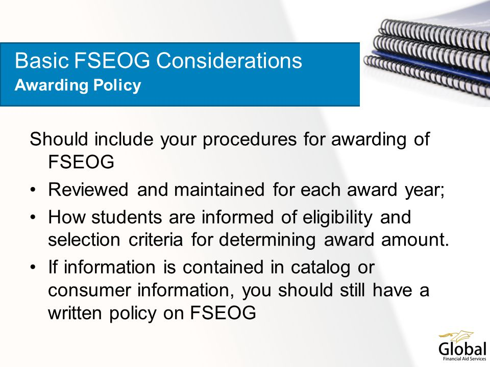 Should include your procedures for awarding of FSEOG Reviewed and maintained for each award year; How students are informed of eligibility and selecti