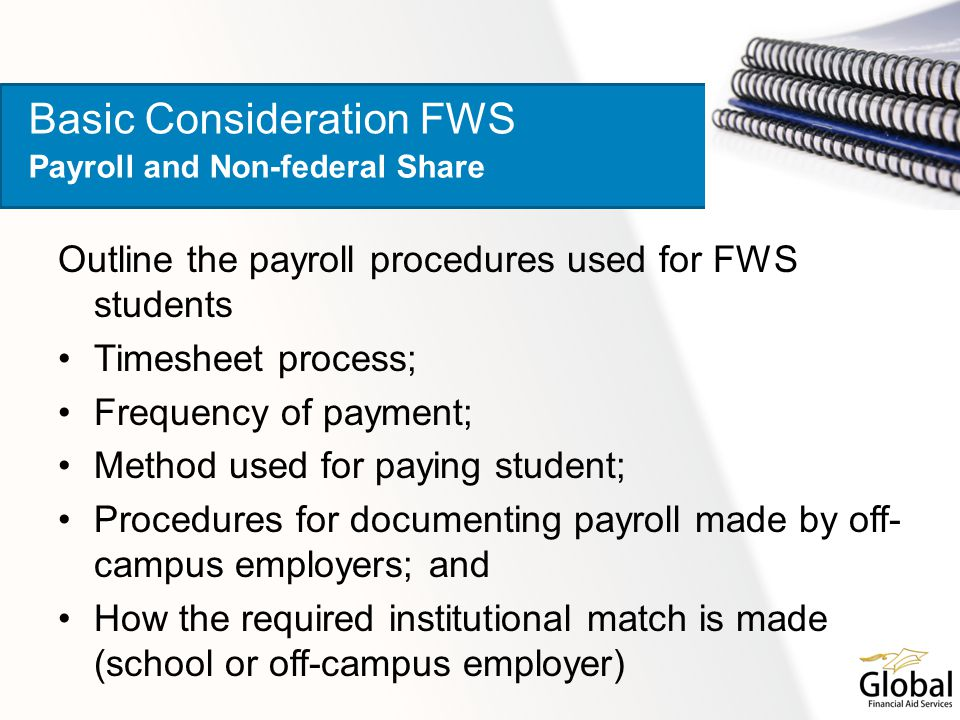Outline the payroll procedures used for FWS students Timesheet process; Frequency of payment; Method used for paying student; Procedures for documenting payroll made by off- campus employers; and How the required institutional match is made (school or off-campus employer) Basic Consideration FWS Payroll and Non-federal Share