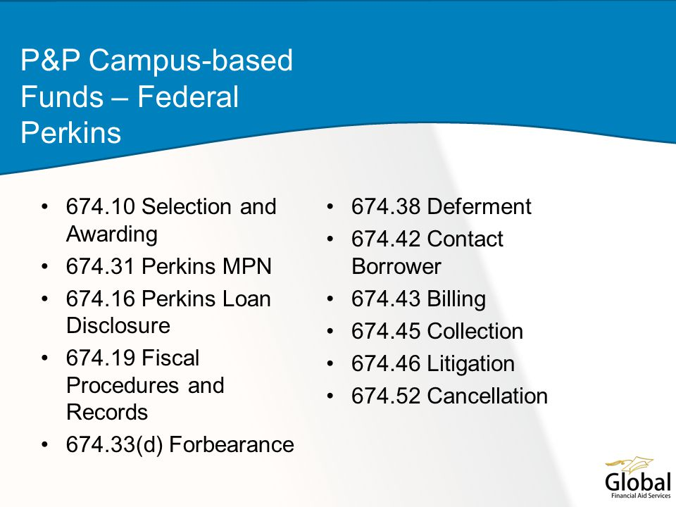 674.10 Selection and Awarding 674.31 Perkins MPN 674.16 Perkins Loan Disclosure 674.19 Fiscal Procedures and Records 674.33(d) Forbearance P&P Campus-