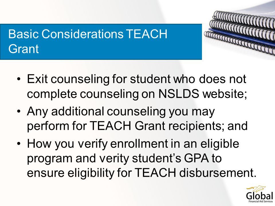 Exit counseling for student who does not complete counseling on NSLDS website; Any additional counseling you may perform for TEACH Grant recipients; and How you verify enrollment in an eligible program and verity student's GPA to ensure eligibility for TEACH disbursement.