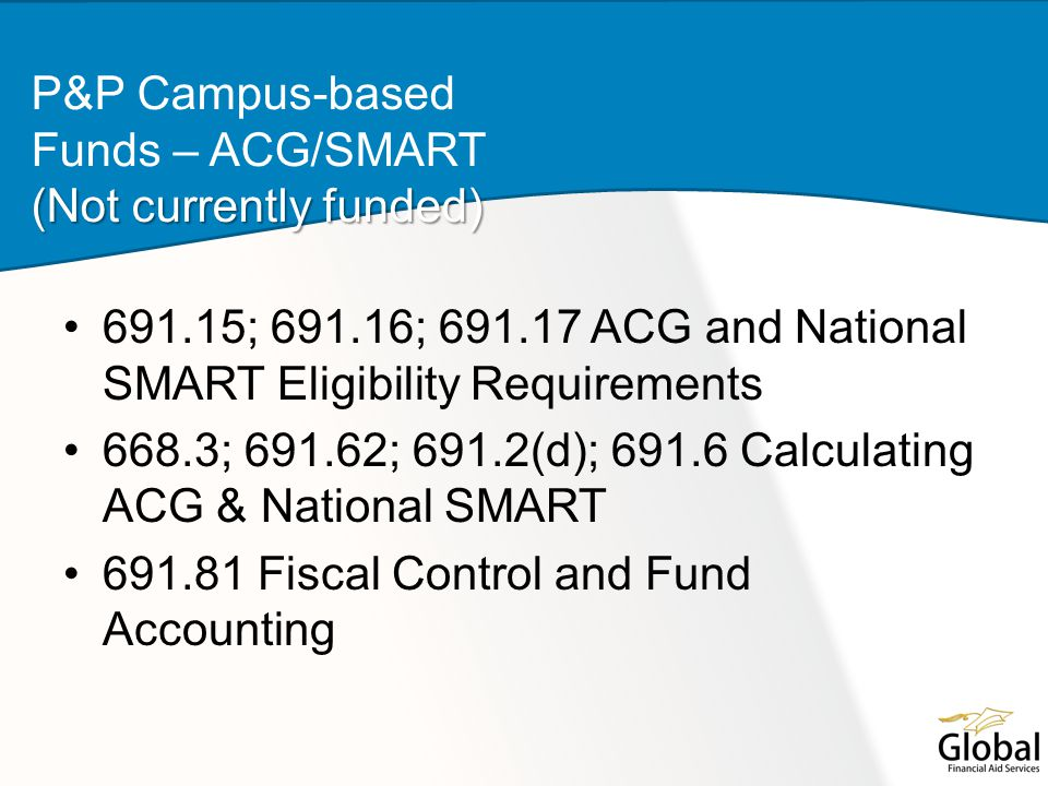 691.15; 691.16; 691.17 ACG and National SMART Eligibility Requirements 668.3; 691.62; 691.2(d); 691.6 Calculating ACG & National SMART 691.81 Fiscal Control and Fund Accounting (Not currently funded) P&P Campus-based Funds – ACG/SMART (Not currently funded)