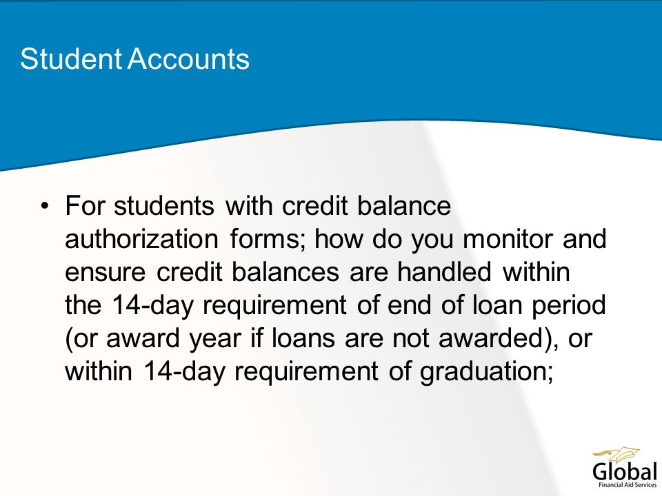 For students with credit balance authorization forms; how do you monitor and ensure credit balances are handled within the 14-day requirement of end of loan period (or award year if loans are not awarded), or within 14-day requirement of graduation; Student Accounts