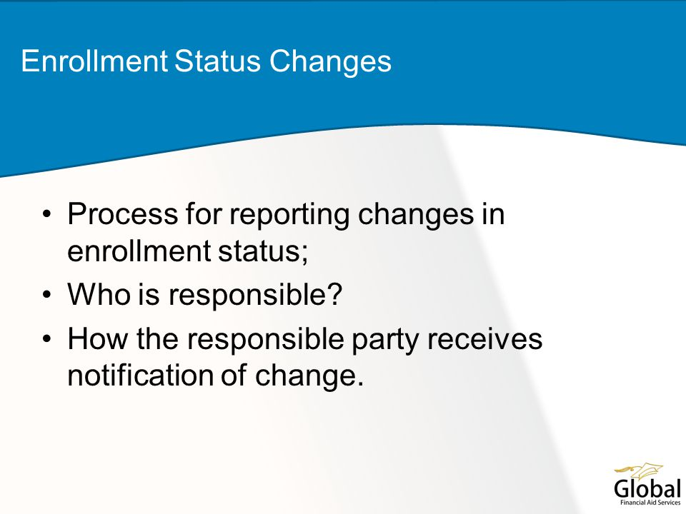Process for reporting changes in enrollment status; Who is responsible? How the responsible party receives notification of change. Enrollment Status C