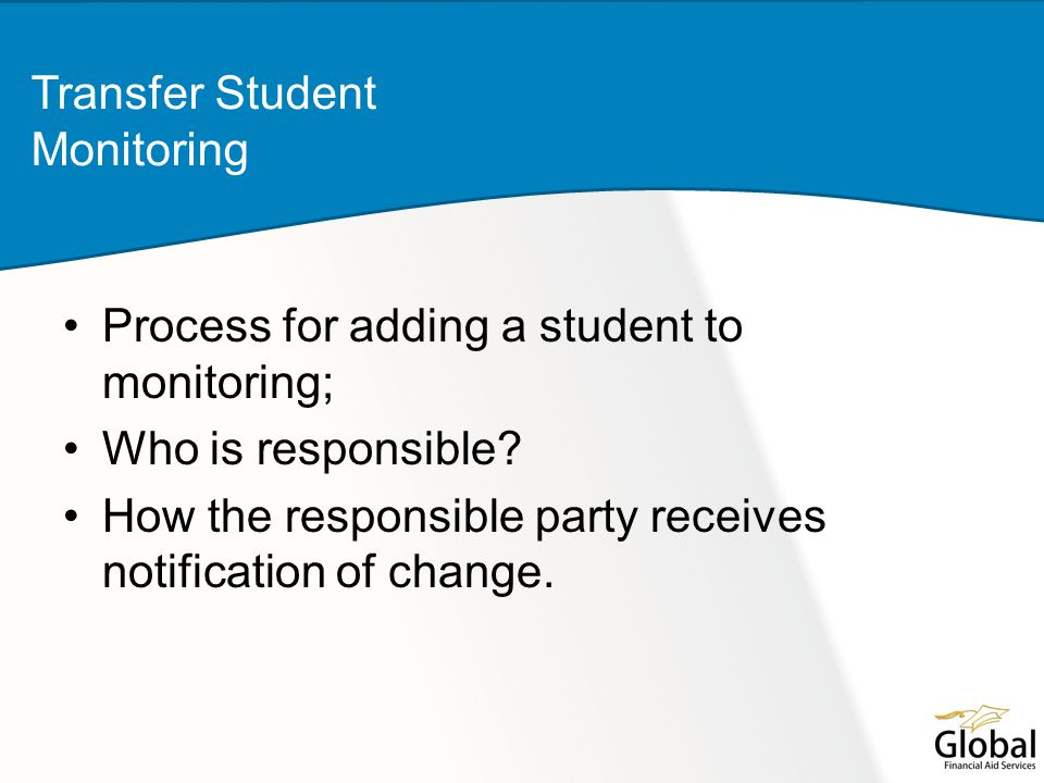 Process for adding a student to monitoring; Who is responsible? How the responsible party receives notification of change. Transfer Student Monitoring