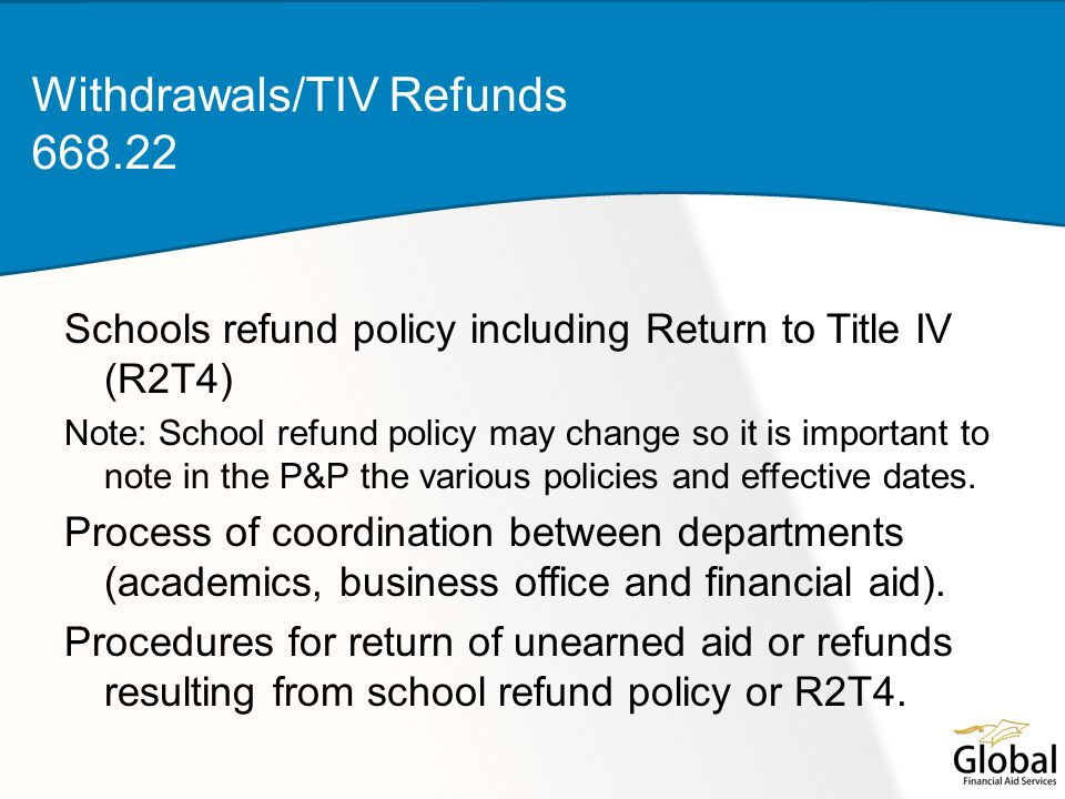 Schools refund policy including Return to Title IV (R2T4) Note: School refund policy may change so it is important to note in the P&P the various policies and effective dates.
