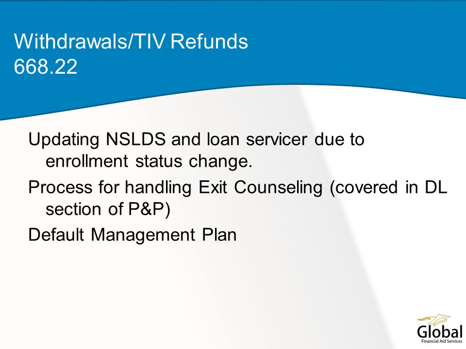 Updating NSLDS and loan servicer due to enrollment status change. Process for handling Exit Counseling (covered in DL section of P&P) Default Manageme