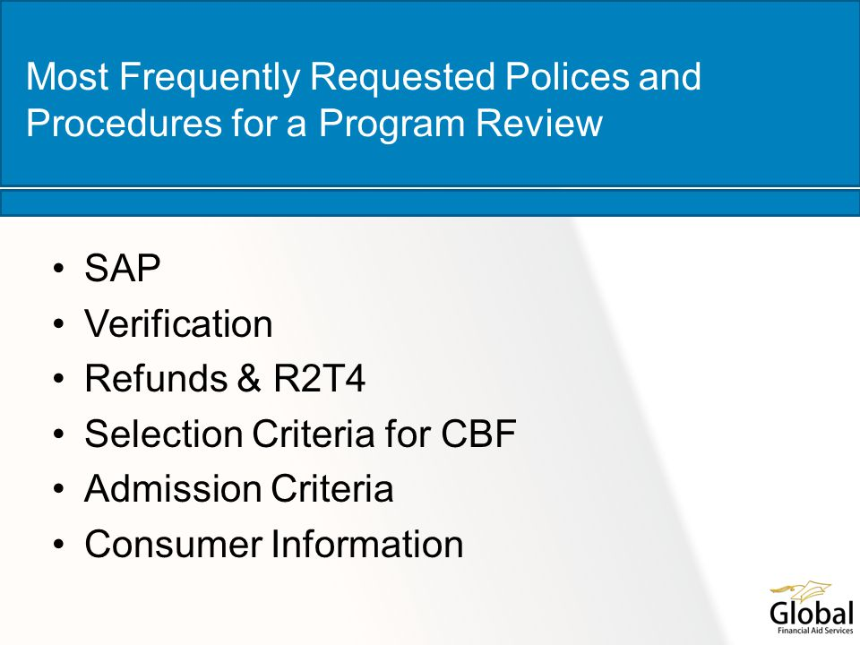 SAP Verification Refunds & R2T4 Selection Criteria for CBF Admission Criteria Consumer Information Most Frequently Requested Polices and Procedures for a Program Review