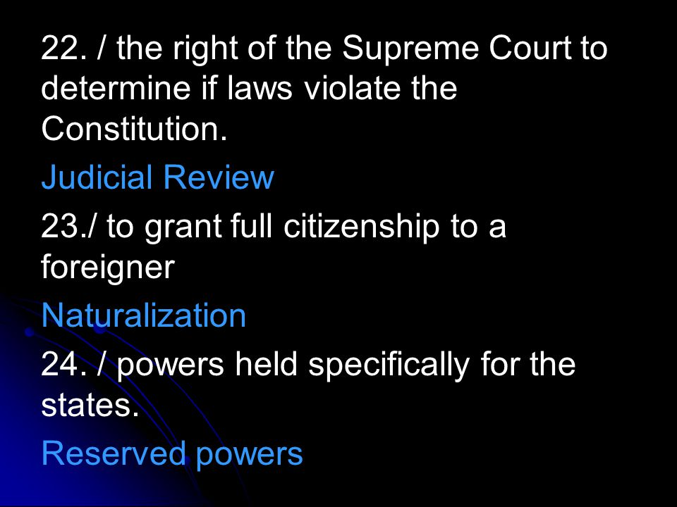 22. / the right of the Supreme Court to determine if laws violate the Constitution. Judicial Review 23./ to grant full citizenship to a foreigner Natu