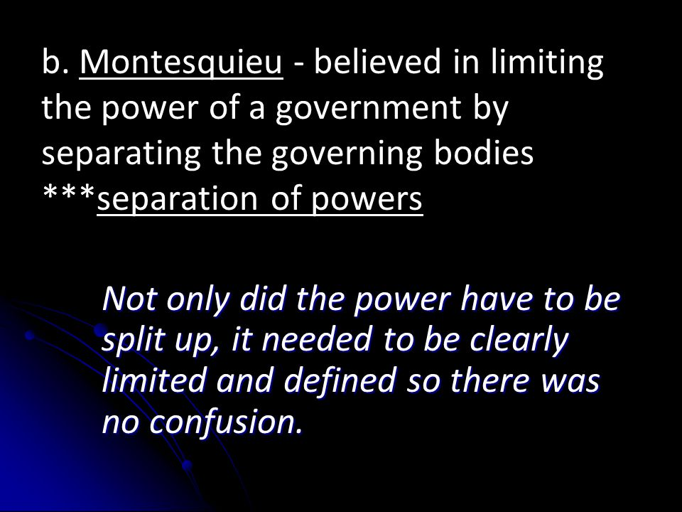 b. Montesquieu - believed in limiting the power of a government by separating the governing bodies ***separation of powers Not only did the power have